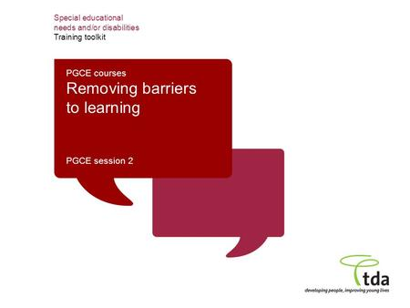 Special educational needs and/or disabilities Training toolkit PGCE courses Removing barriers to learning PGCE session 2.
