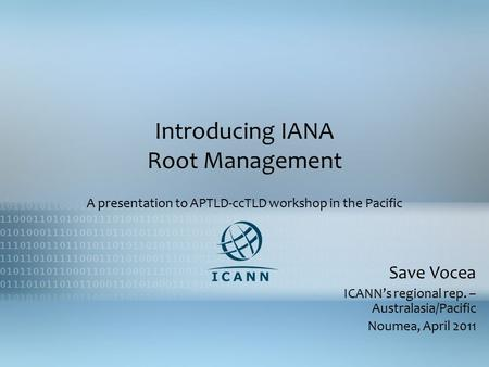 Introducing IANA Root Management A presentation to APTLD-ccTLD workshop in the Pacific Save Vocea ICANN's regional rep. – Australasia/Pacific Noumea, April.