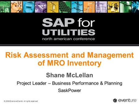 © 2008 Eventure Events. All rights reserved. Risk Assessment and Management of MRO Inventory Shane McLellan Project Leader – Business Performance & Planning.