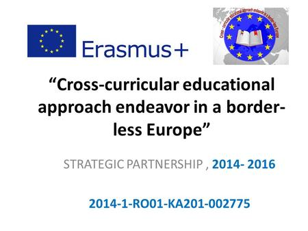 """Cross-curricular educational approach endeavor in a border- less Europe"" STRATEGIC PARTNERSHIP, 2014- 2016 2014-1-RO01-KA201-002775."