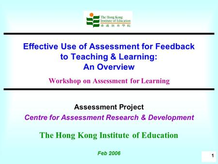 1 Effective Use of Assessment for Feedback to Teaching & Learning: An Overview Workshop on Assessment for Learning Assessment Project Centre for Assessment.
