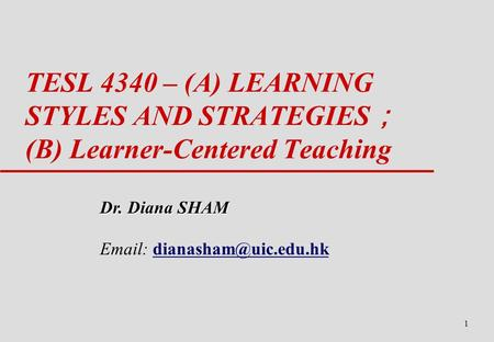 1 TESL 4340 – (A) LEARNING STYLES AND STRATEGIES ; (B) Learner-Centered Teaching Dr. Diana SHAM