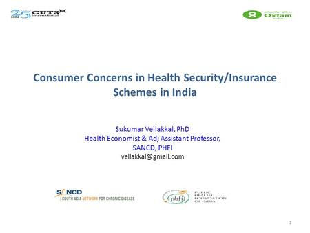 Consumer Concerns in Health Security/Insurance Schemes in India Sukumar Vellakkal, PhD Health Economist & Adj Assistant Professor, SANCD, PHFI