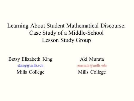Learning About Student Mathematical Discourse: Case Study of a Middle-School Lesson Study Group Betsy Elizabeth King Mills College Aki.