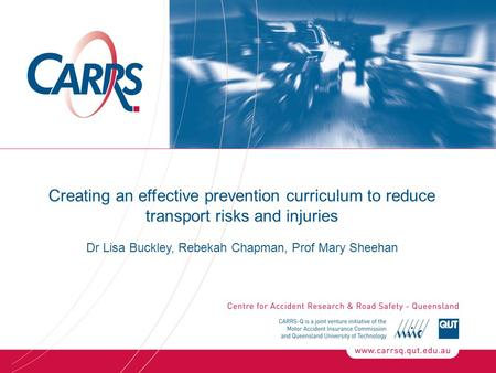 Creating an effective prevention curriculum to reduce transport risks and injuries Dr Lisa Buckley, Rebekah Chapman, Prof Mary Sheehan.