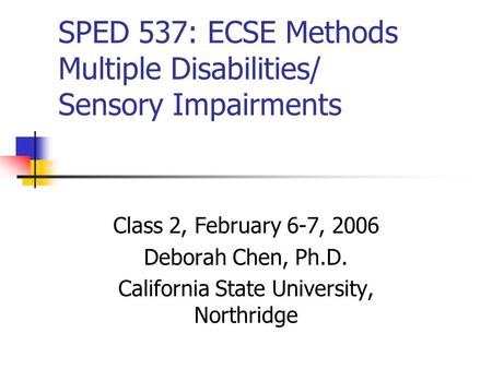 SPED 537: ECSE Methods Multiple Disabilities/ Sensory Impairments Class 2, February 6-7, 2006 Deborah Chen, Ph.D. California State University, Northridge.