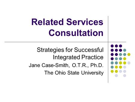 Related Services Consultation Strategies for Successful Integrated Practice Jane Case-Smith, O.T.R., Ph.D. The Ohio State University.
