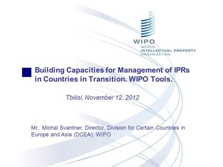 Building Capacities for Management of IPRs in Countries in Transition. WIPO Tools. Tbilisi, November 12, 2012 Mr. Michal Svantner, Director, Division for.