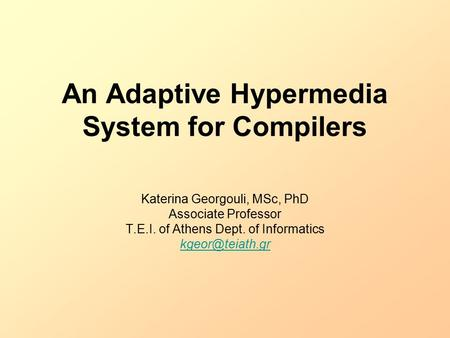 An Adaptive Hypermedia System for Compilers Katerina Georgouli, MSc, PhD Associate Professor T.E.I. of Athens Dept. of Informatics