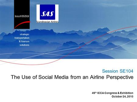 Strategic transportation & tourism solutions Session SE104 The Use of Social Media from an Airline Perspective 49 th ICCA Congress & Exhibition October.