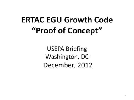"ERTAC EGU Growth Code ""Proof of Concept"" USEPA Briefing Washington, DC December, 2012 1."