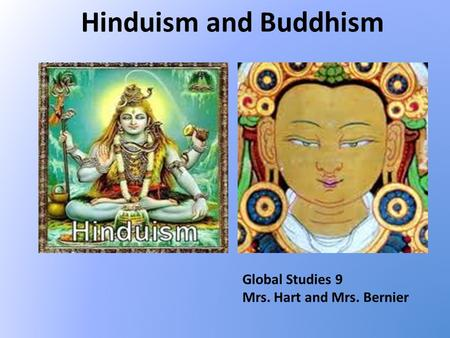 Hinduism and Buddhism Global Studies 9 Mrs. Hart and Mrs. Bernier.