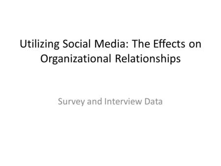 Utilizing Social Media: The Effects on Organizational Relationships Survey and Interview Data.
