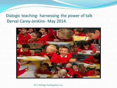 Dialogic teaching- harnessing the power of talk Derval Carey-Jenkins- May 2014. DC-J. Dialogic Teaching May 2014.