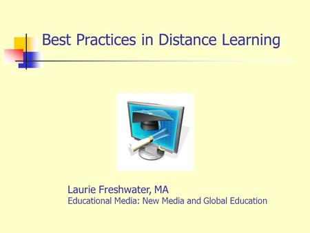 Best Practices in Distance Learning Laurie Freshwater, MA Educational Media: New Media and Global Education.