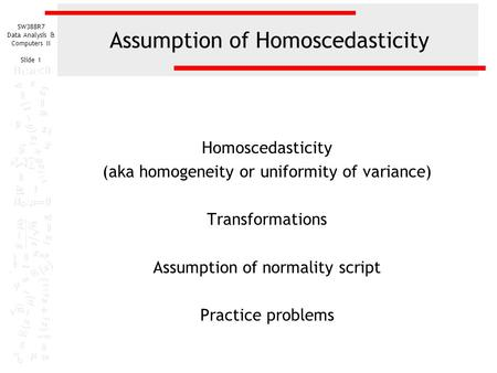SW388R7 Data Analysis & Computers II Slide 1 Assumption of Homoscedasticity Homoscedasticity (aka homogeneity or uniformity of variance) Transformations.