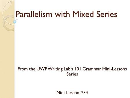 Parallelism with Mixed Series From the UWF Writing Lab's 101 Grammar Mini-Lessons Series Mini-Lesson #74.