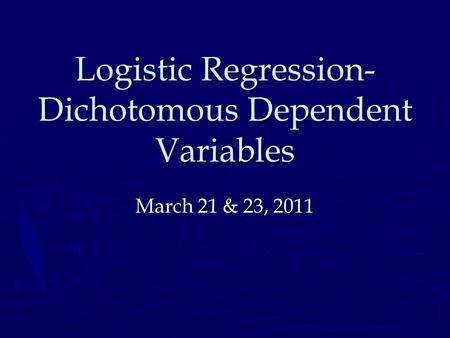 Logistic Regression- Dichotomous Dependent Variables March 21 & 23, 2011.