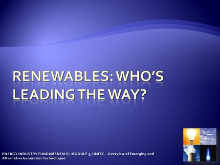 ENERGY INDUSTRY FUNDAMENTALS: MODULE 3, UNIT C— Overview of Emerging and Alternative Generation Technologies.