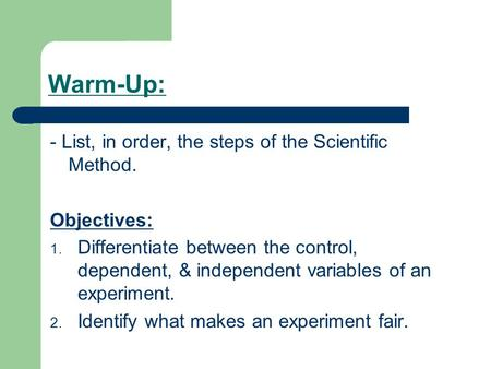 Warm-Up: - List, in order, the steps of the Scientific Method. Objectives: 1. Differentiate between the control, dependent, & independent variables of.