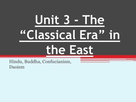 "Unit 3 - The ""Classical Era"" in the East Hindu, Buddha, Confucianism, Daoism."