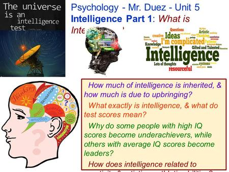 Psychology - Mr. Duez - Unit 5 Intelligence Part 1: What is Intelligence? How much of intelligence is inherited, & how much is due to upbringing? What.