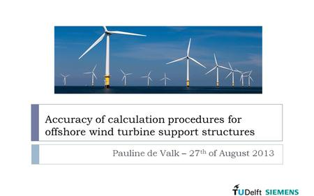Accuracy of calculation procedures for offshore wind turbine support structures Pauline de Valk – 27 th of August 2013.