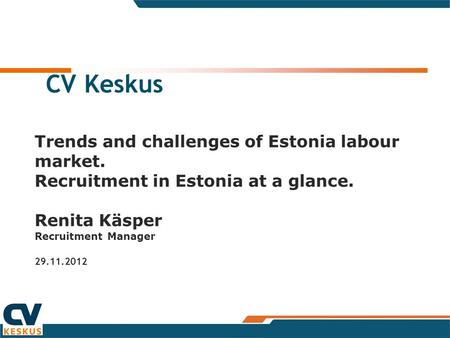 CV Keskus Trends and challenges of Estonia labour market. Recruitment in Estonia at a glance. Renita Käsper Recruitment Manager 29.11.2012.