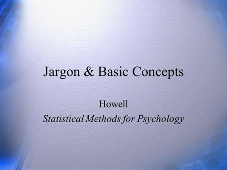 Jargon & Basic Concepts Howell Statistical Methods for Psychology.