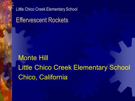 Little Chico Creek Elementary School Effervescent Rockets Monte Hill Little Chico Creek Elementary School Chico, California.