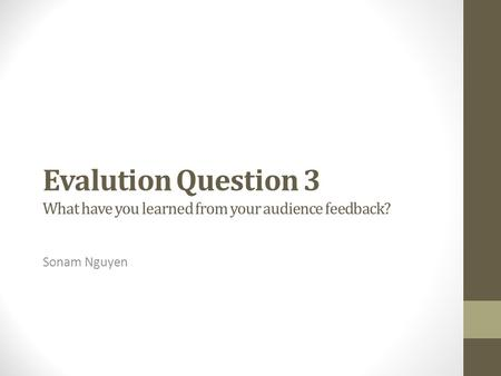 Evalution Question 3 What have you learned from your audience feedback? Sonam Nguyen.