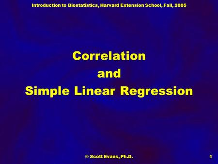 Introduction to Biostatistics, Harvard Extension School, Fall, 2005 © Scott Evans, Ph.D.1 Correlation and Simple Linear Regression.