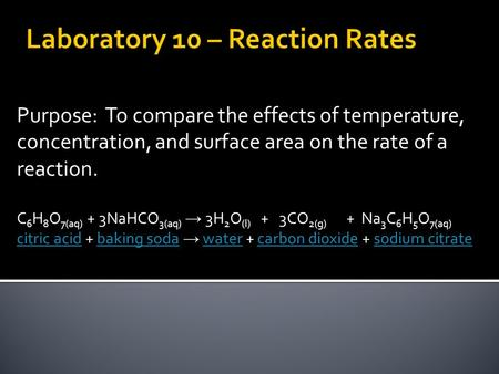 Purpose: To compare the effects of temperature, concentration, and surface area on the rate of a reaction. C 6 H 8 O 7(aq) + 3NaHCO 3(aq) → 3H 2 O (l)
