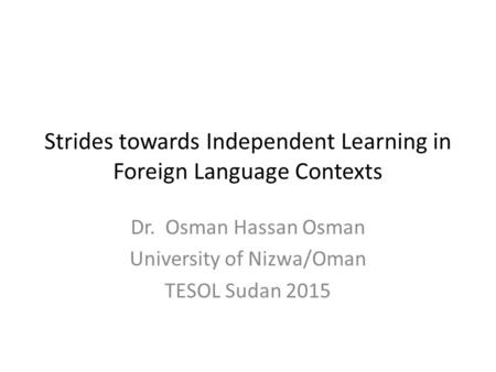 Strides towards Independent Learning in Foreign Language Contexts Dr. Osman Hassan Osman University of Nizwa/Oman TESOL Sudan 2015.