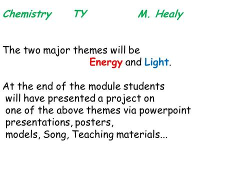 Chemistry TY M. Healy The two major themes will be Energy and Light. At the end of the module students will have presented a project on one of the above.