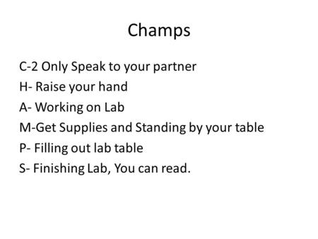 Champs C-2 Only Speak to your partner H- Raise your hand A- Working on Lab M-Get Supplies and Standing by your table P- Filling out lab table S- Finishing.