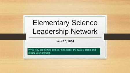 Elementary Science Leadership Network June 17, 2014 While you are getting settled, think about the NGSS probe and record your answers..