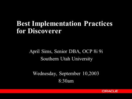 Best Implementation Practices for Discoverer April Sims, Senior DBA, OCP 8i 9i Southern Utah University Wednesday, September 10,2003 8:30am.
