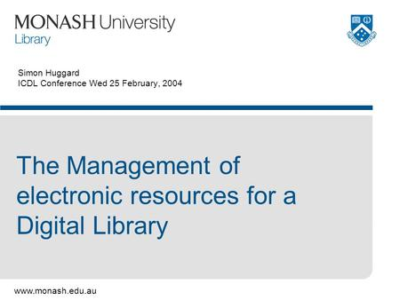 Www.monash.edu.au Simon Huggard ICDL Conference Wed 25 February, 2004 The Management of electronic resources for a Digital Library.