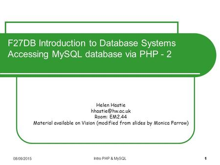 08/09/2015 Intro PHP & MySQL 1 Helen Hastie Room: EM2.44 Material available on Vision (modified from slides by Monica Farrow) F27DB Introduction.