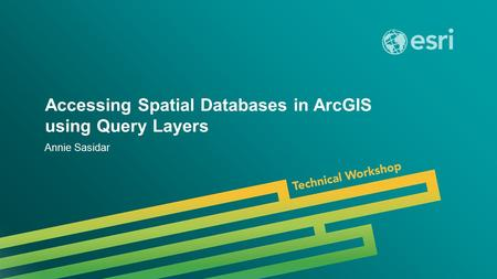 Esri UC 2014 | Technical Workshop | Accessing Spatial Databases in ArcGIS using Query Layers Annie Sasidar.