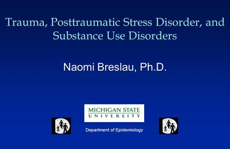Trauma, Posttraumatic Stress Disorder, and Substance Use Disorders Naomi Breslau, Ph.D. Department of Epidemiology.