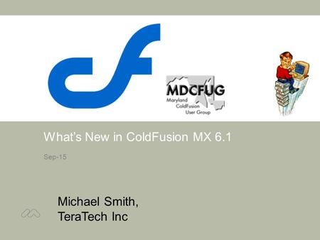 What's New in ColdFusion MX 6.1 Sep-15 Michael Smith, TeraTech Inc Intro.