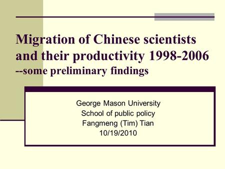 Migration of Chinese scientists and their productivity 1998-2006 --some preliminary findings George Mason University School of public policy Fangmeng (Tim)