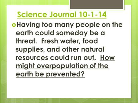 Science Journal 10-1-14  Having too many people on the earth could someday be a threat. Fresh water, food supplies, and other natural resources could.
