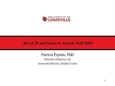 1 REACH and Ideas to Action: Fall 2009 Patricia Payette, PhD Executive Director, i2a Associate Director, Delphi Center 1.