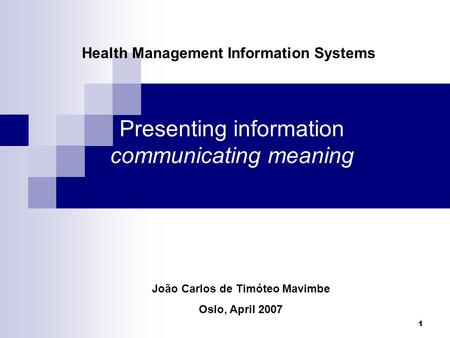 1 Presenting information communicating meaning Health Management Information Systems João Carlos de Timóteo Mavimbe Oslo, April 2007.