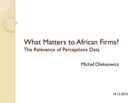 What Matters to African Firms? The Relevance of Perceptions Data Michał Oleksowicz 16.12.2010.