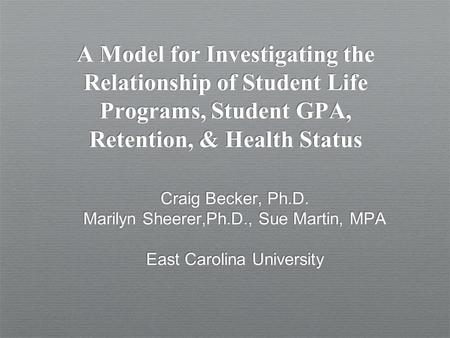 A Model for Investigating the Relationship of Student Life Programs, Student GPA, Retention, & Health Status Craig Becker, Ph.D. Marilyn Sheerer,Ph.D.,