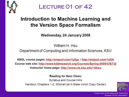 Computing & Information Sciences Kansas State University Lecture 01 of 42 Wednesday, 24 January 2008 William H. Hsu Department of Computing and Information.
